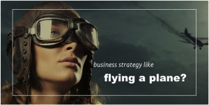 Business Strategy like Flying a Plane?